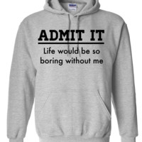 Admit it, life would be boring without me - копия Hoodie