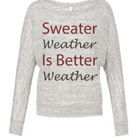 Sweater Weather Is Better Weather- Womens fall shirt- Womens winter shirt- Fall- Winter- Seasonal Clothing- Christmas tee- Trending-