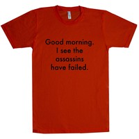 Good Morning I See The Assassins Have Failed Unisex T Shirt