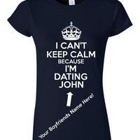I Can't Keep Calm I'm Dating Personalize Keep Calm Your BOYFRIENDS Name Added Great Holiday Gift Juniors Unisex Tween ALL COLORS