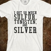 I GOT SO MUCH SULFUR, TUNGSTEN, AND SILVER - teeshirttime