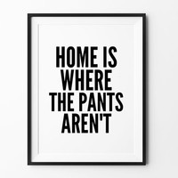 Pants Printable art, instant download, printable wall art, home is where the pants aren't, wall decor, black and white