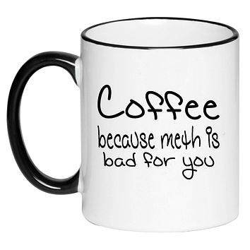 Coffee Because Meth Is Bad For You Funny Sarcasm Black and White Humorous Sarcastic Adult Coffee Cup 11 Ounce Ceramic Mug