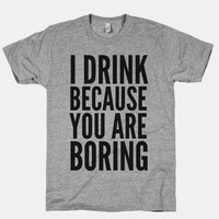 I Drink Because You Are Boring