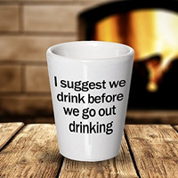 Funny Drinking Shot Glass - I Suggest We Drink Before We Go Out Drinking - Drinker Lover Gifts - Ceramic Gift Idea Gift Unique