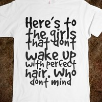 HERE'S TO THE GIRLS THAT DONT WAKE UP WITH PERFECT HAIR. WHO DONT MIND