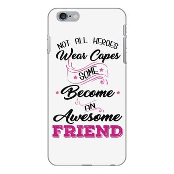 Not All Heroes Wear Capes Some Become An Awesome Friend iPhone 6/6s Plus Case