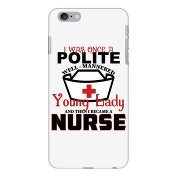 I Was One A Polite Well Mannered Young Lady And Then I Became A Nurse iPhone 6 Plus/6s Plus Case