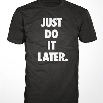 Do It Later T-Shirt - just tee, tshirt, men's women's gift, lazy, naps, procrastinate, sloth, youth, funny graphic, lol, sports, urban top