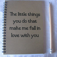 The little things you do that make me fall in love with you- 5 x 7 journal