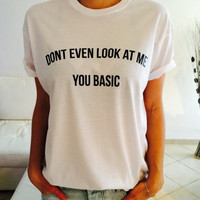 Don't even look at me you basic Tshirt white Fashion funny slogan womens girls sassy cute top grunge punk