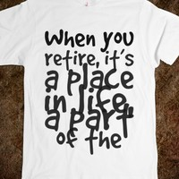 WHEN YOU RETIRE, IT'S A PLACE IN LIFE, A PART OF THE JOURNEY. YOU