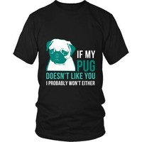 Dogs T Shirt - If my Pug doesn't like you I probably won't either