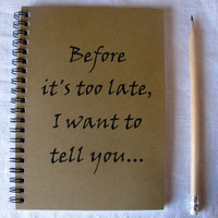Before its too late, I want to tell you - 5 x 7 journal