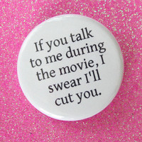 If you talk to me during the movie, I swear I'll cut you. funny cinephile button. because sometimes threats are amusing.