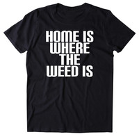 Home Is Where The Weed Is Shirt Stoner High Marijuana Smoker Pot T-shirt