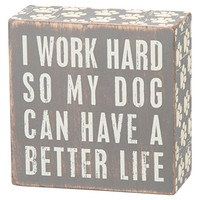 I Work Hard So My Dog Can Have A Better Life - Mini Wood Box Sign - Gray & White for wall hanging, table or desk 4-in