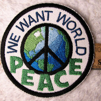 PEACE Patch - We Want World Peace Embroidered Sew-On, Iron-On Patch - Earth, World Peace