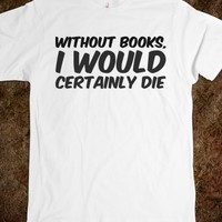 WITHOUT BOOKS, I WOULD CERTAINLY DIE