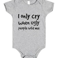 I Only Cry When Ugly People Hold Me-Heather Grey Baby Onesuit 00