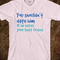 You shouldn't date him if he hates your best friend