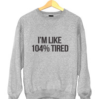 I'm like 104% tired sweatshirt gray crewneck for womens girls jumper funny saying fashion tumblr