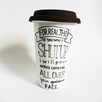 for real tho if you won't shut up I will pour this coffee on your goddamn face - travel mug / tumbler // hand-drawn / written