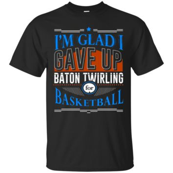 Glad I Gave Up Baton Twirling For Basketball T-Shirt