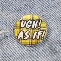 Ugh! As If! 1.25 Inch Pin Back Button Badge