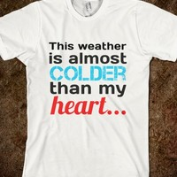 This weather is almost colder than my heart shirt