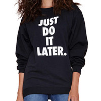 Just Do It Later. Print Long Sleeve Sweatshirt