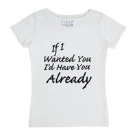 If I Wanted You I'd Have You Already-Female White T-Shirt