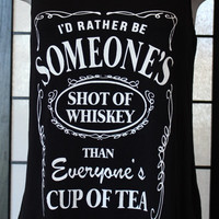 Id Rather Be Someones Shot Of Whiskey Than Everyones Cup Of Tea Tank Top. Funny Tank Top. Humorous Shirt. Black TankTop with White Ink Words