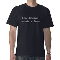 drummer needs a beer t-shirt from Zazzle.com