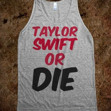 Taylor Swift or Die  - t-shirts/tanks and more