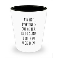 I'm Not Everyone's Cup of Tea But I Drink Coffee So Fuck Them Profanity Swear Words Cussing Shot Glass