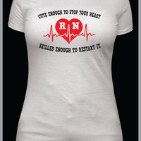 RN nurse shirt, womens tshirt, nursing school student, gift, present, cute enough to stop your heart skilled enough to restart it