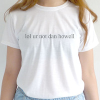 Lol Ur Not Dan Howell T shirt Tumblr Tee Dan Howell Shirt