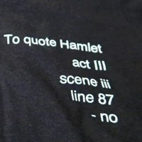 To Quote Hamlet, No Tee