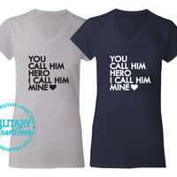 You Call Him Hero I Call Him Mine V-Neck TShirt, Military Shirt for Army, Air Force, Navy, Marine Wife, Fiance, Girlfriend