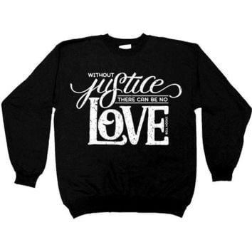 Without Justice There Can Be No Love-- Sweatshirt