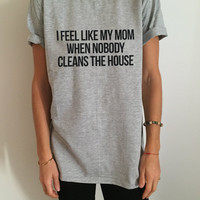 I feel like my mom when nobody cleans the house Tshirt Fashion funny saying womens girls sassy cute gifts tops teens teenager