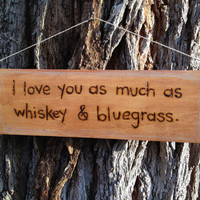 """Woodburn quote sign by begonia08 on Etsy """"I love you as much as whiskey and bluegrass."""""""
