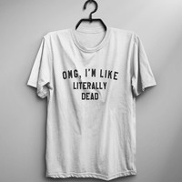 OMG Im like literally dead graphic tee teen teenager gift women tshirts tumblr shirt with sayings hipster instagram mens funny tshirts