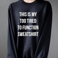 This is my too tired to function sweatshirt, teen sweatshirt, teen jumper, slogan jumper, teen clothes, tumblr sweatshirt, funny sweatshirt