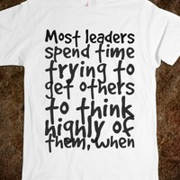 MOST LEADERS SPEND TIME TRYING TO GET OTHERS TO THINK HIGHLY OF THEM, WHEN