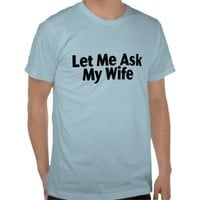 Let Me Ask My Wife T Shirt from Zazzle.com