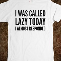 I WAS CALLED LAZY TODAY I ALMOST RESPONDED T-SHIRT (IDD111654)