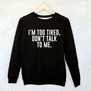 I'm Too Tired, Don't Talk To Me Sweatshirt in Black