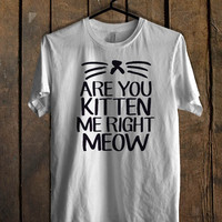 Are You Kitten Me Right Meow T Shirt  Mens T shirt and Womens T shirt *